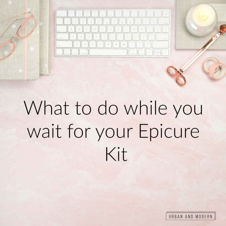 What to do while you wait for your Epicure Kit 1